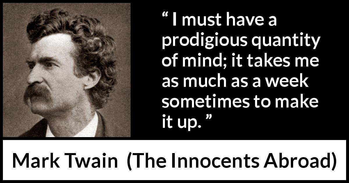 "Mark Twain about mind (""The Innocents Abroad"", 1869) - I must have a prodigious quantity of mind; it takes me as much as a week sometimes to make it up."