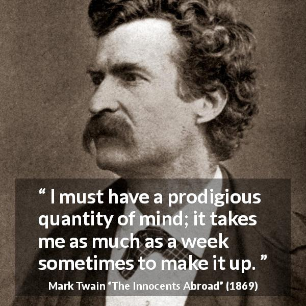 Mark Twain quote about mind from The Innocents Abroad (1869) - I must have a prodigious quantity of mind; it takes me as much as a week sometimes to make it up.