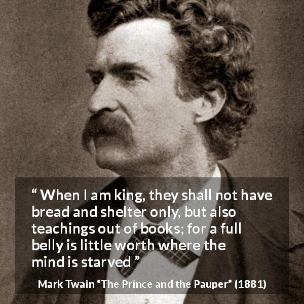 Mark Twain quote about mind from The Prince and the Pauper (1881) - When I am king, they shall not have bread and shelter only, but also teachings out of books; for a full belly is little worth where the mind is starved