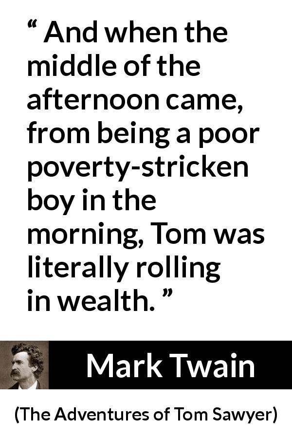 Mark Twain quote about money from The Adventures of Tom Sawyer (1876) - And when the middle of the afternoon came, from being a poor poverty-stricken boy in the morning, Tom was literally rolling in wealth.