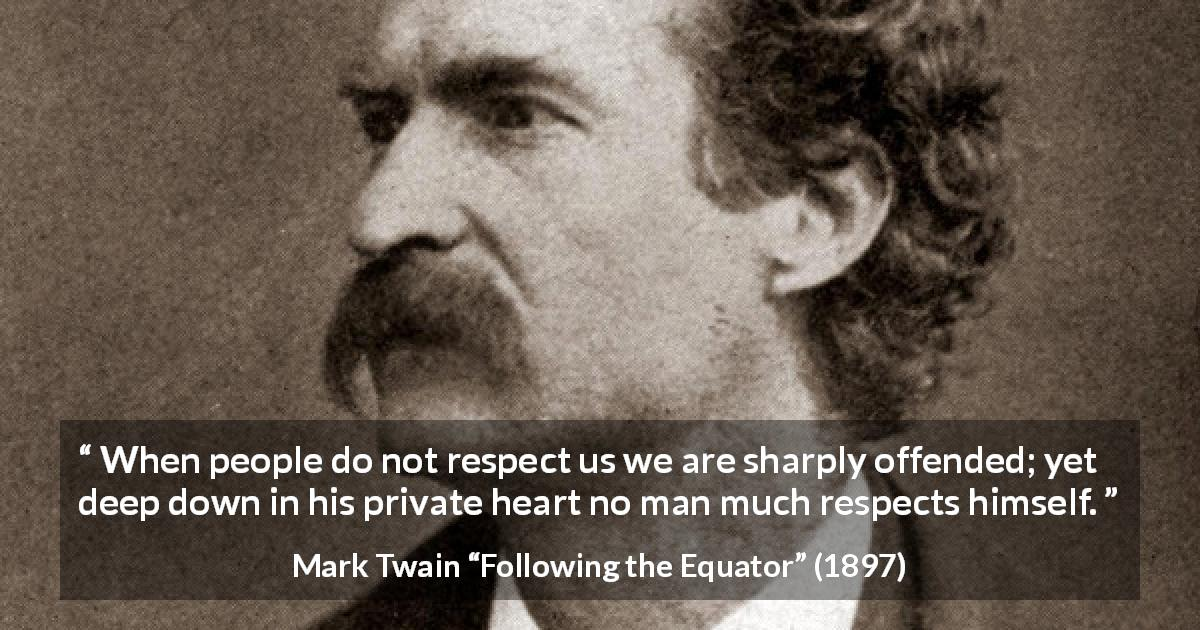 "Mark Twain about offense (""Following the Equator"", 1897) - When people do not respect us we are sharply offended; yet deep down in his private heart no man much respects himself."