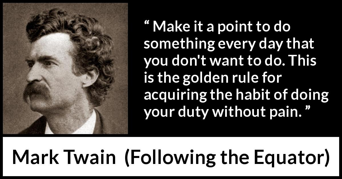 Mark Twain quote about pain from Following the Equator (1897) - Make it a point to do something every day that you don't want to do. This is the golden rule for acquiring the habit of doing your duty without pain.