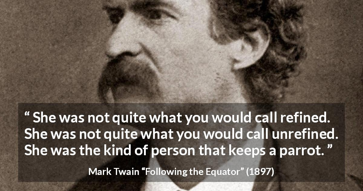 "Mark Twain about parrot (""Following the Equator"", 1897) - She was not quite what you would call refined. She was not quite what you would call unrefined. She was the kind of person that keeps a parrot."