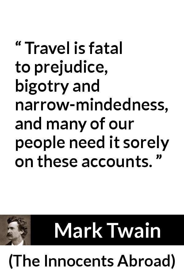 "Mark Twain about prejudice (""The Innocents Abroad"", 1869) - Travel is fatal to prejudice, bigotry and narrow-mindedness, and many of our people need it sorely on these accounts."