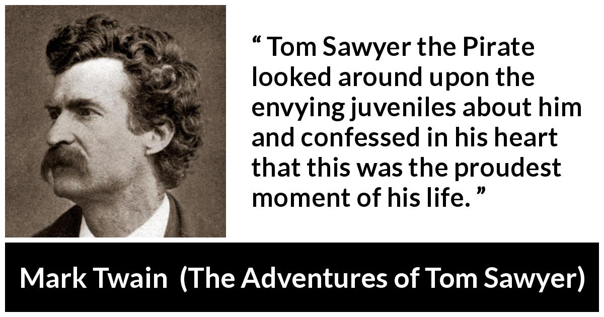 Mark Twain - The Adventures of Tom Sawyer - Tom Sawyer the Pirate looked around upon the envying juveniles about him and confessed in his heart that this was the proudest moment of his life.