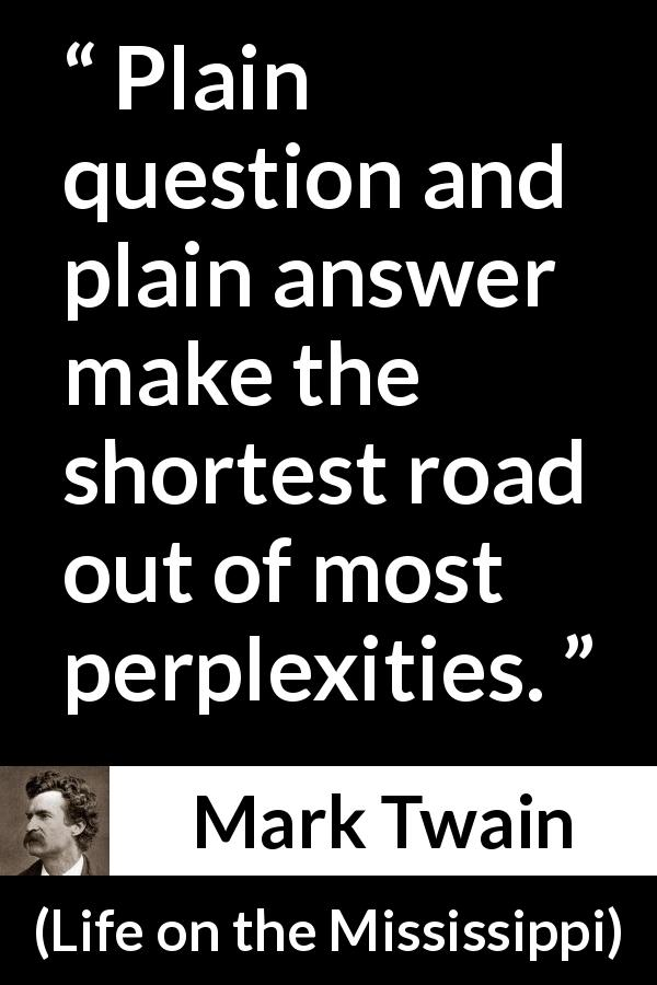 "Mark Twain about question (""Life on the Mississippi"", 1883) - Plain question and plain answer make the shortest road out of most perplexities."