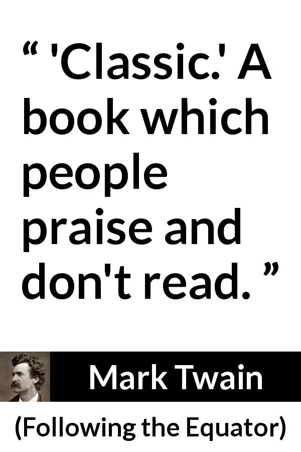 Mark Twain quote about reading from Following the Equator (1897) - 'Classic.' A book which people praise and don't read.