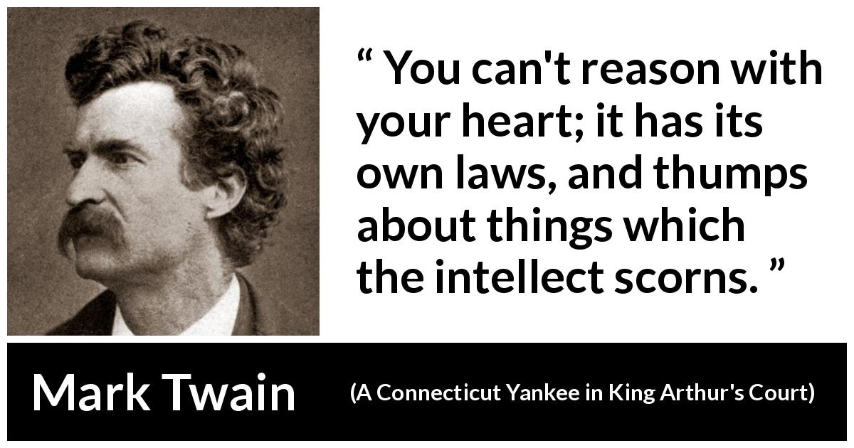 "Mark Twain about reason (""A Connecticut Yankee in King Arthur's Court"", 1889) - You can't reason with your heart; it has its own laws, and thumps about things which the intellect scorns."