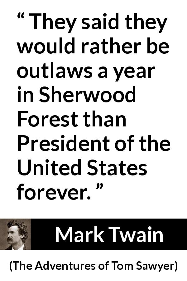 "Mark Twain about responsibility (""The Adventures of Tom Sawyer"", 1876) - They said they would rather be outlaws a year in Sherwood Forest than President of the United States forever."
