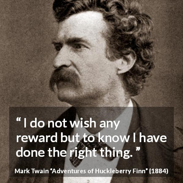 Mark Twain quote about right from Adventures of Huckleberry Finn - I do not wish any reward but to know I have done the right thing.