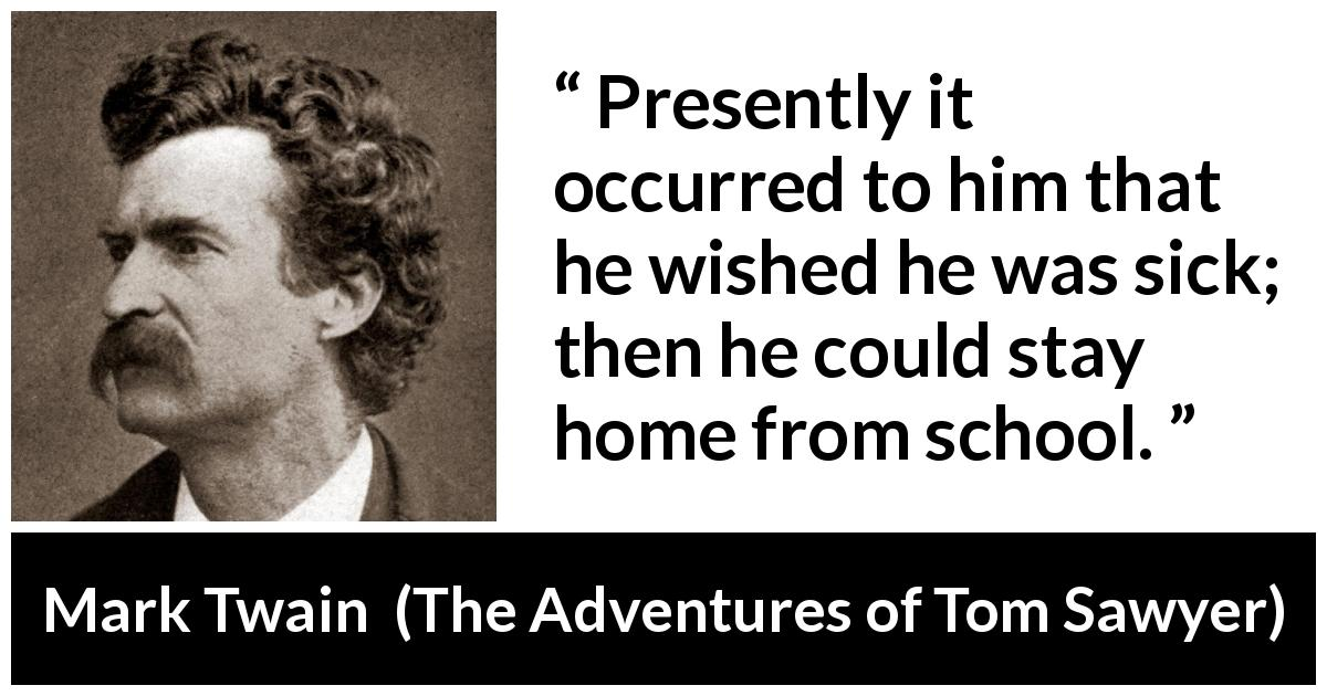 Mark Twain quote about school from The Adventures of Tom Sawyer (1876) - Presently it occurred to him that he wished he was sick; then he could stay home from school.