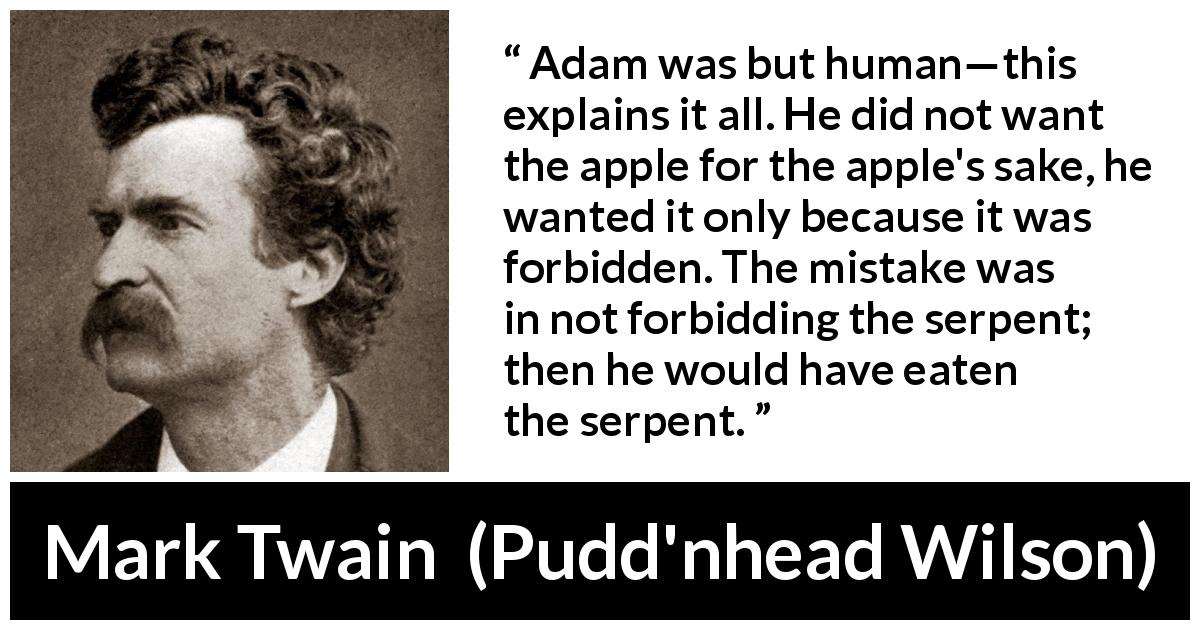 "Mark Twain about sin (""Pudd'nhead Wilson"", 1894) - Adam was but human—this explains it all. He did not want the apple for the apple's sake, he wanted it only because it was forbidden. The mistake was in not forbidding the serpent; then he would have eaten the serpent."