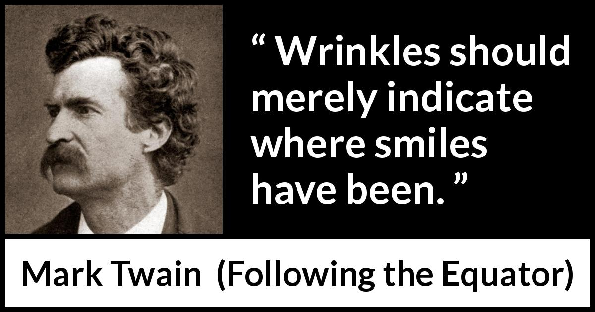 Mark Twain quote about smile from Following the Equator (1897) - Wrinkles should merely indicate where smiles have been.