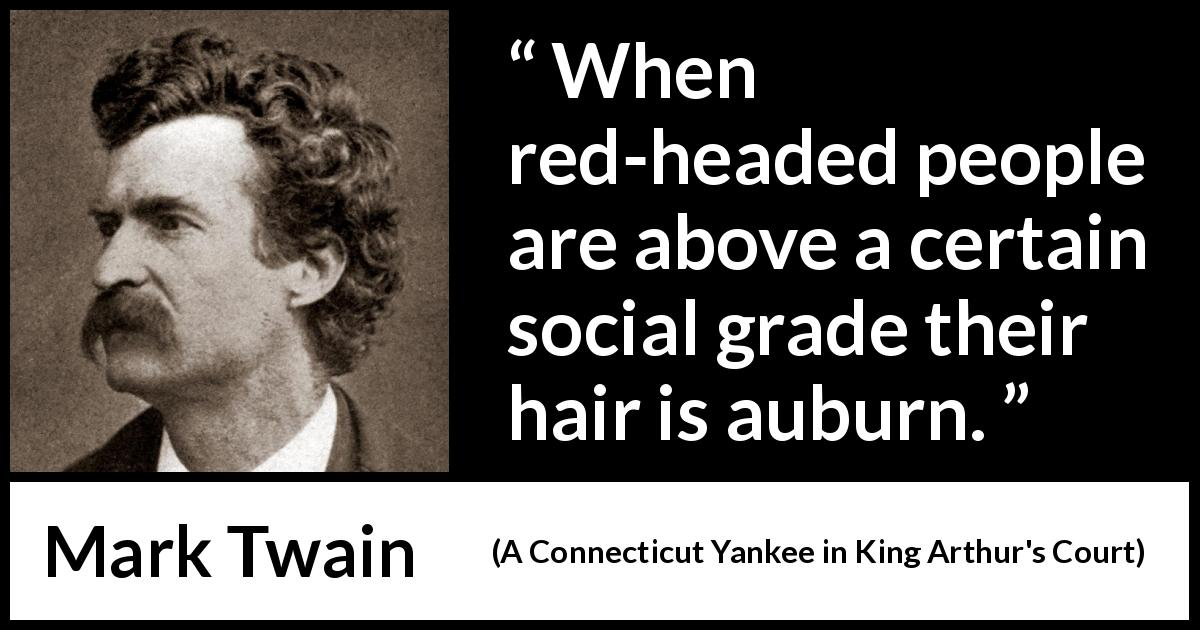 Mark Twain quote about society from A Connecticut Yankee in King Arthur's Court (1889) - When red-headed people are above a certain social grade their hair is auburn.