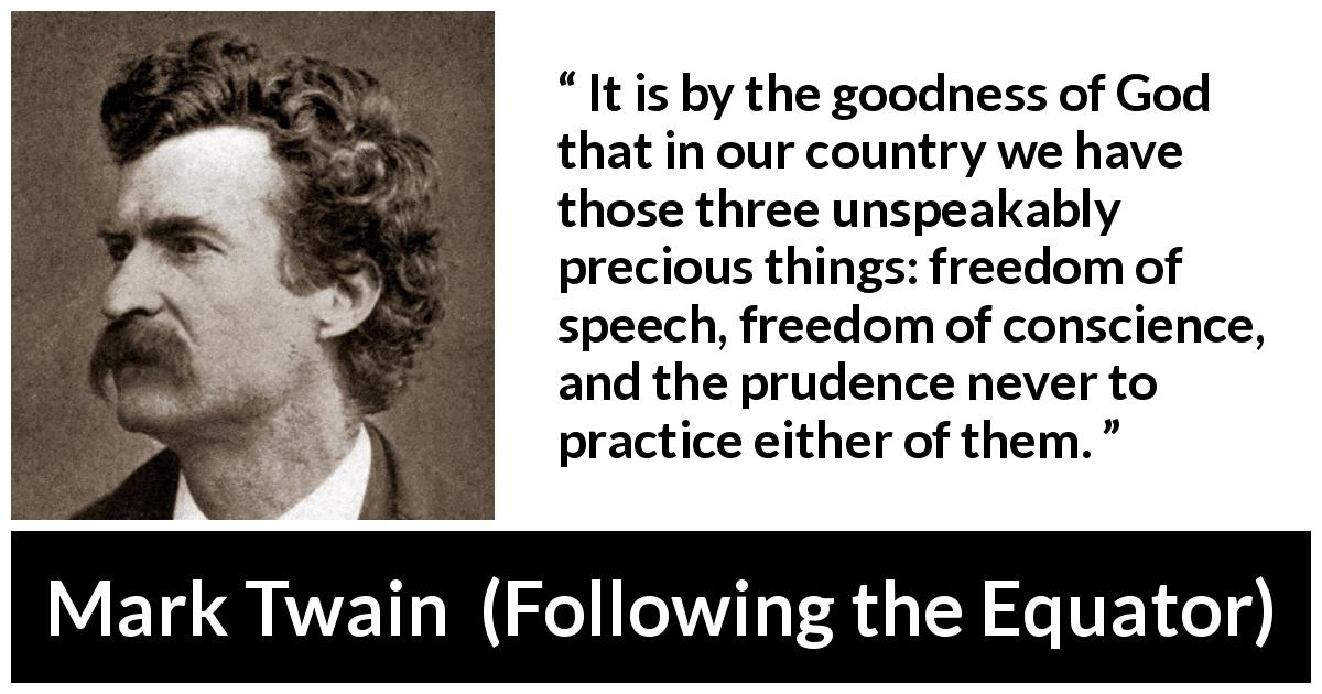 "Mark Twain about speech (""Following the Equator"", 1897) - It is by the goodness of God that in our country we have those three unspeakably precious things: freedom of speech, freedom of conscience, and the prudence never to practice either of them."