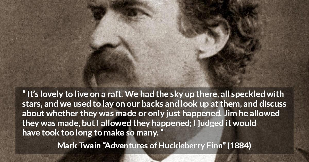 "Mark Twain about stars (""Adventures of Huckleberry Finn"", 1884) - It's lovely to live on a raft. We had the sky up there, all speckled with stars, and we used to lay on our backs and look up at them, and discuss about whether they was made or only just happened. Jim he allowed they was made, but I allowed they happened; I judged it would have took too long to make so many."