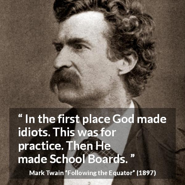 Mark Twain quote about stupidity from Following the Equator (1897) - In the first place God made idiots. This was for practice. Then He made School Boards.