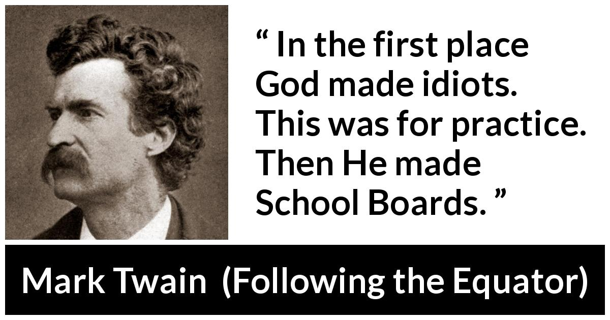 "Mark Twain about stupidity (""Following the Equator"", 1897) - In the first place God made idiots. This was for practice. Then He made School Boards."