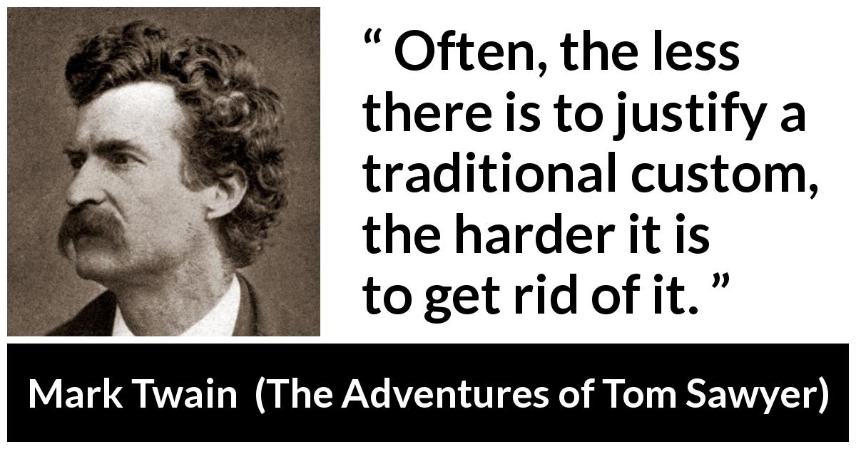 "Mark Twain about tradition (""The Adventures of Tom Sawyer"", 1876) - Often, the less there is to justify a traditional custom, the harder it is to get rid of it."