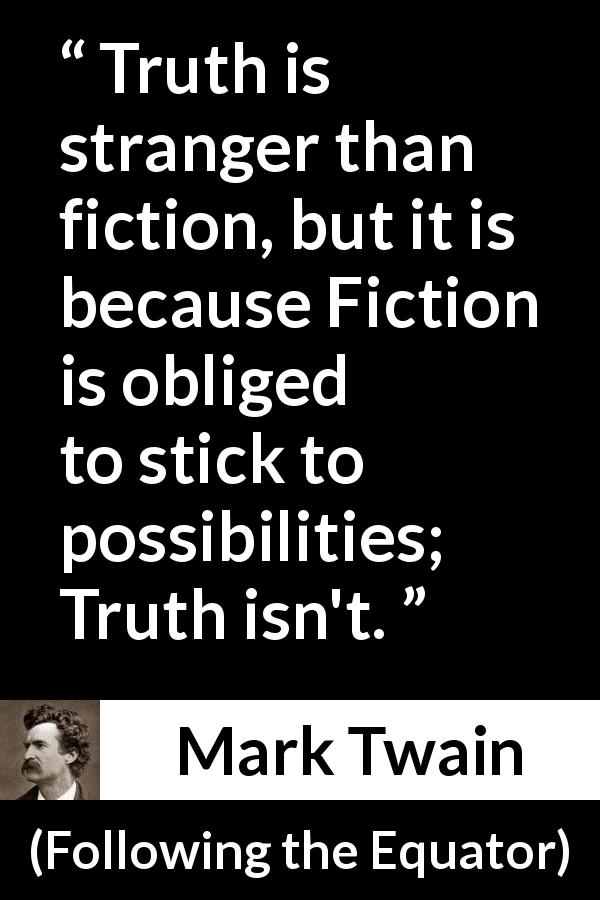 "Mark Twain about truth (""Following the Equator"", 1897) - Truth is stranger than fiction, but it is because Fiction is obliged to stick to possibilities; Truth isn't."