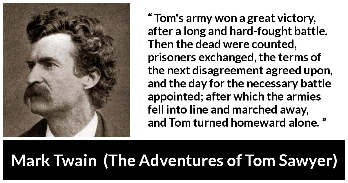 "Mark Twain about victory (""The Adventures of Tom Sawyer"", 1876) - Tom's army won a great victory, after a long and hard-fought battle. Then the dead were counted, prisoners exchanged, the terms of the next disagreement agreed upon, and the day for the necessary battle appointed; after which the armies fell into line and marched away, and Tom turned homeward alone."