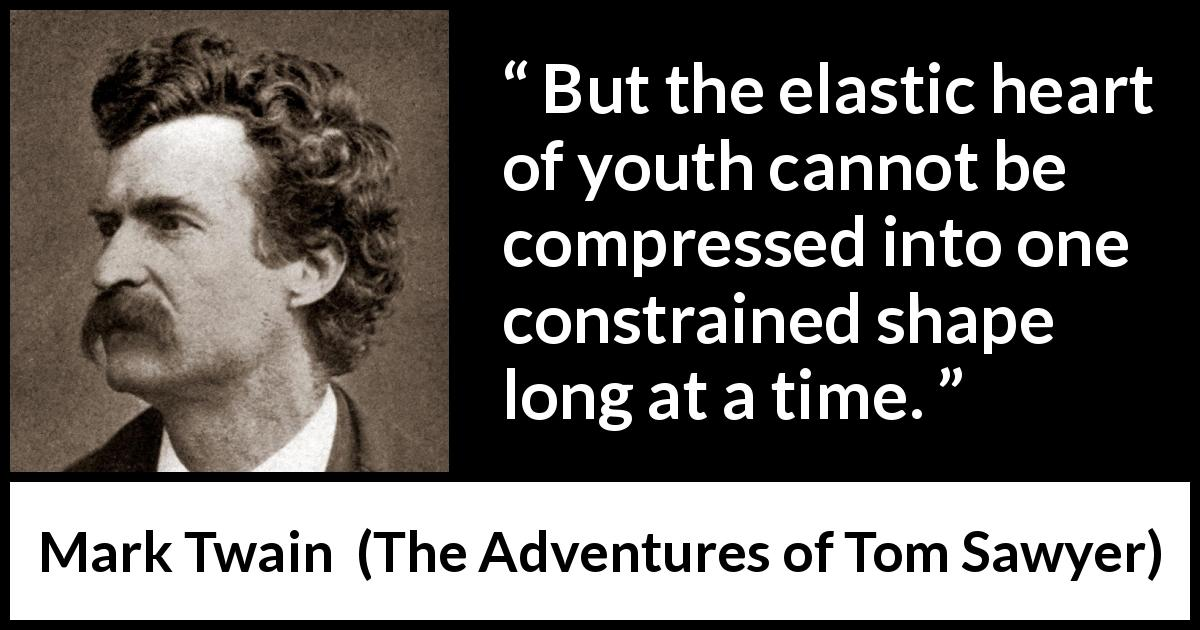 Mark Twain - The Adventures of Tom Sawyer - But the elastic heart of youth cannot be compressed into one constrained shape long at a time.