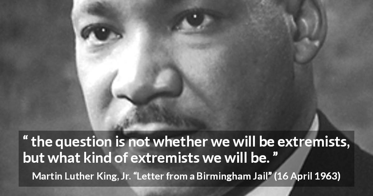 "Martin Luther King, Jr. about activism (""Letter from a Birmingham Jail"", 16 April 1963) - the question is not whether we will be extremists, but what kind of extremists we will be."