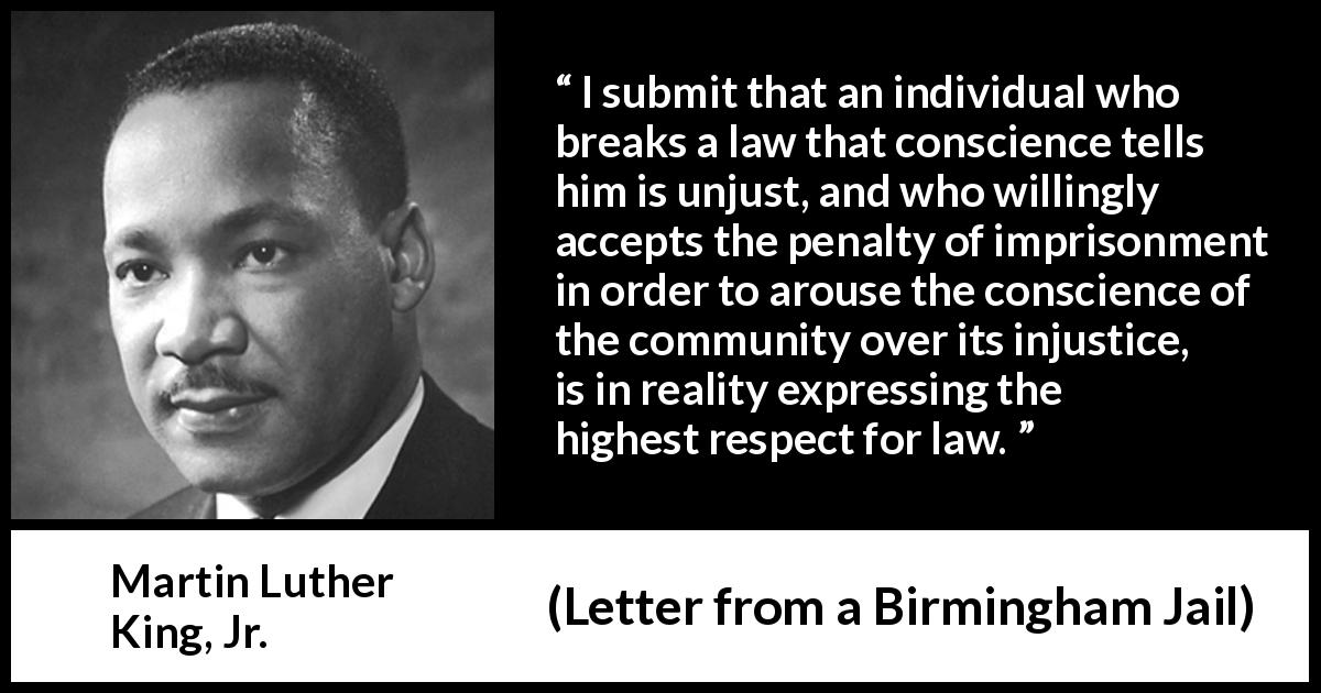 Martin Luther King, Jr. quote about conscience from Letter from a Birmingham Jail (16 April 1963) - I submit that an individual who breaks a law that conscience tells him is unjust, and who willingly accepts the penalty of imprisonment in order to arouse the conscience of the community over its injustice, is in reality expressing the highest respect for law.