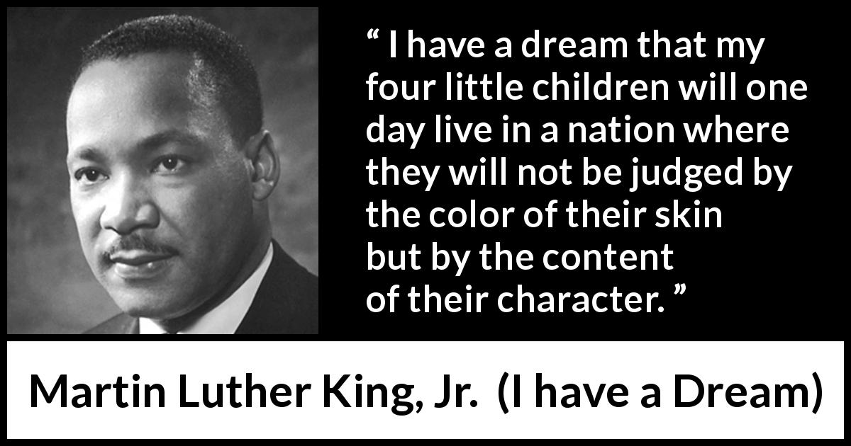 Martin Luther King, Jr. - I have a Dream - I have a dream that my four little children will one day live in a nation where they will not be judged by the color of their skin but by the content of their character.