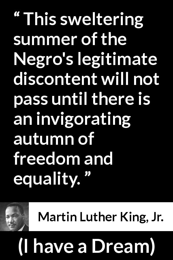 "Martin Luther King, Jr. about freedom (""I have a Dream"", 28 August 1963) - This sweltering summer of the Negro's legitimate discontent will not pass until there is an invigorating autumn of freedom and equality."