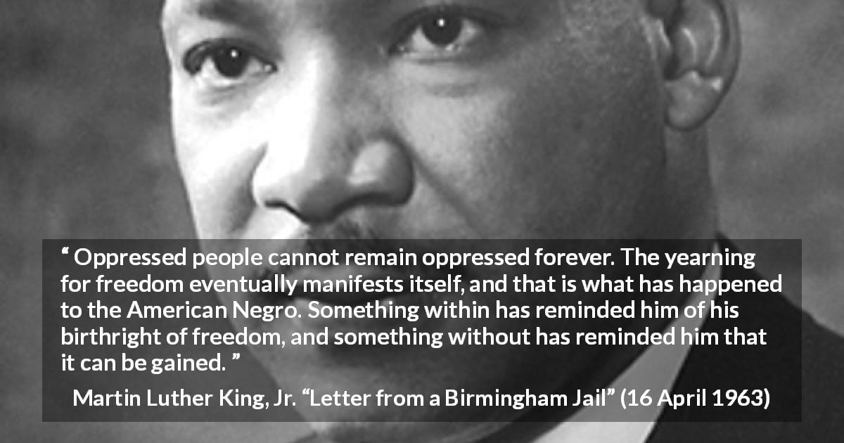 "Martin Luther King, Jr. about freedom (""Letter from a Birmingham Jail"", 16 April 1963) - Oppressed people cannot remain oppressed forever. The yearning for freedom eventually manifests itself, and that is what has happened to the American Negro. Something within has reminded him of his birthright of freedom, and something without has reminded him that it can be gained."