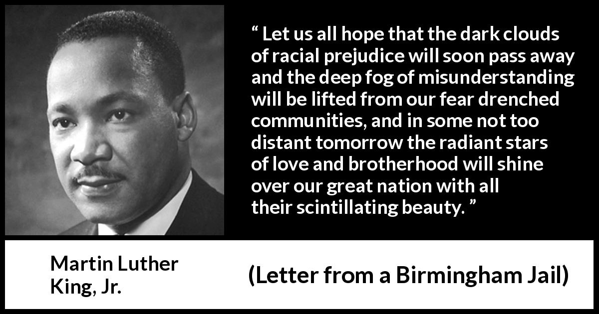 the racial equality in letter from birmingham jail by martin luther king jr Essays and criticism on martin luther king, jr - critical essays king's letter from birmingham city jail king paints a vision of a promised land of justice and racial equality in the celebrated letter from birmingham city jail.