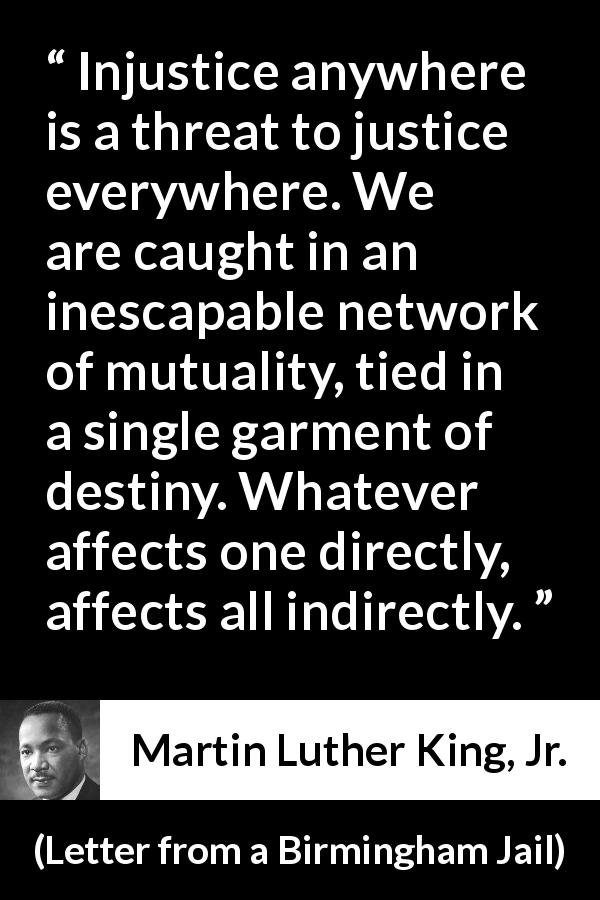 "Martin Luther King, Jr. about justice (""Letter from a Birmingham Jail"", 16 April 1963) - Injustice anywhere is a threat to justice everywhere. We are caught in an inescapable network of mutuality, tied in a single garment of destiny. Whatever affects one directly, affects all indirectly."