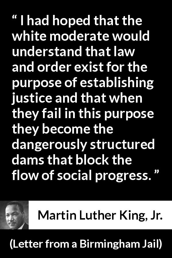 "Martin Luther King, Jr. about justice (""Letter from a Birmingham Jail"", 16 April 1963) - I had hoped that the white moderate would understand that law and order exist for the purpose of establishing justice and that when they fail in this purpose they become the dangerously structured dams that block the flow of social progress."