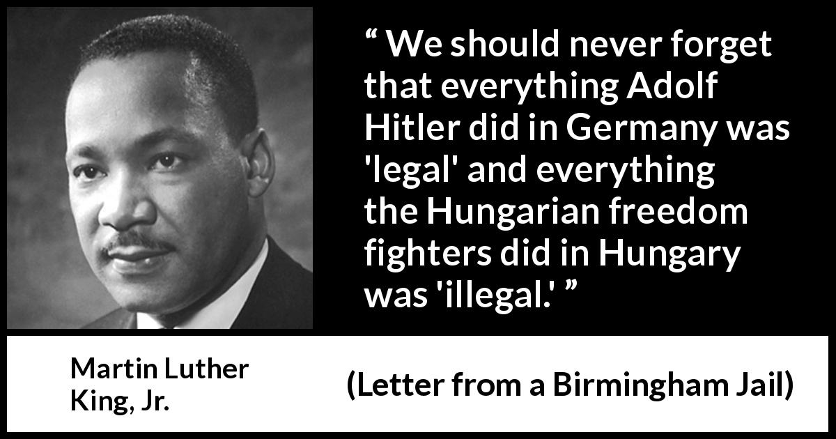 "Martin Luther King, Jr. about law (""Letter from a Birmingham Jail"", 16 April 1963) - We should never forget that everything Adolf Hitler did in Germany was 'legal' and everything the Hungarian freedom fighters did in Hungary was 'illegal.'"