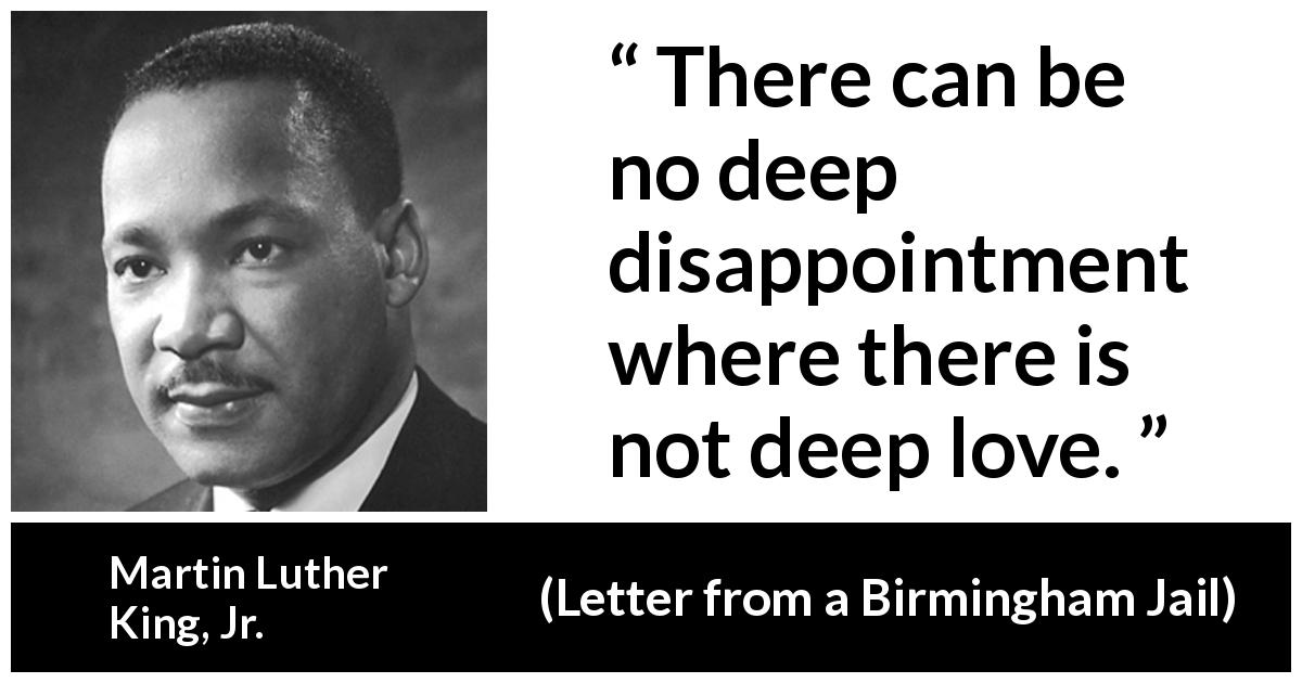 "Martin Luther King, Jr. about love (""Letter from a Birmingham Jail"", 16 April 1963) - There can be no deep disappointment where there is not deep love."