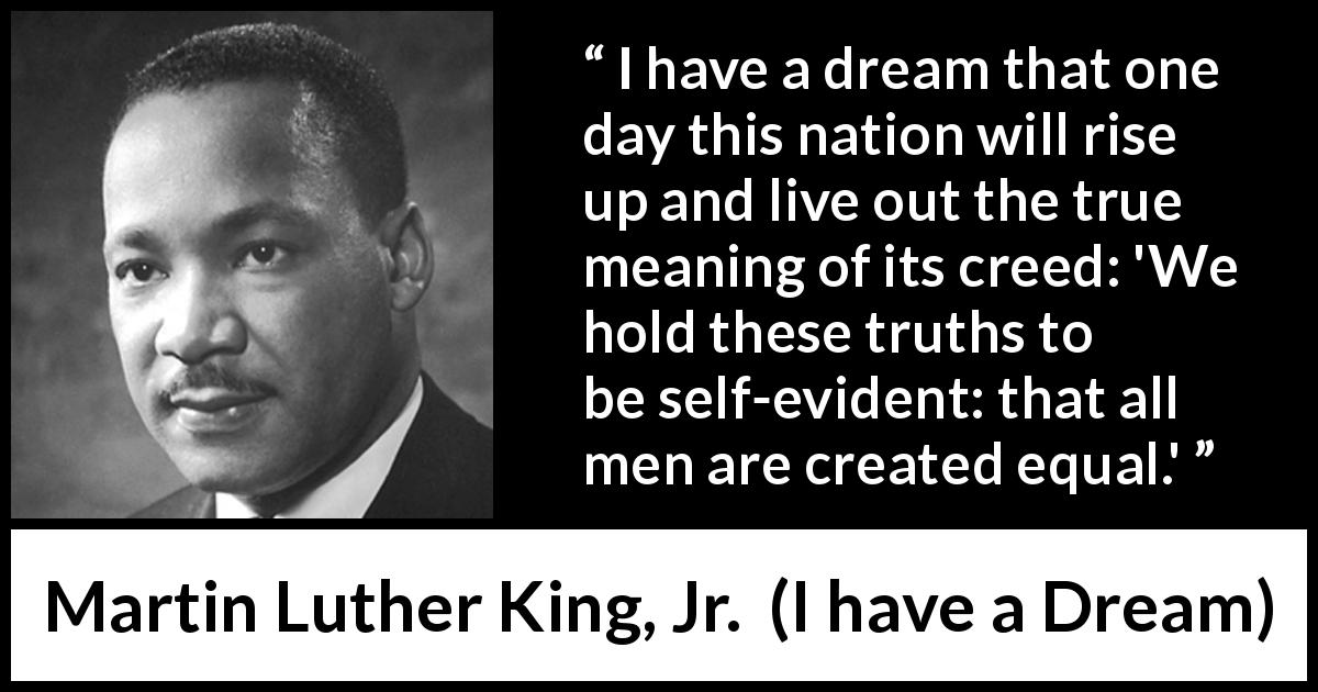 Martin Luther King, Jr. - I have a Dream - We hold these truths to be self-evident: that all men are created equal.