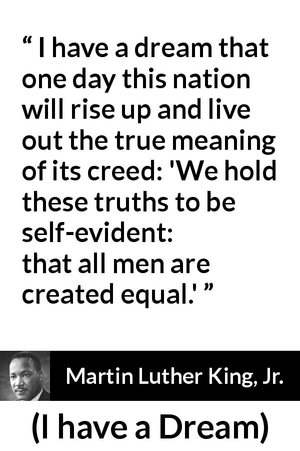 "Martin Luther King, Jr. about men (""I have a Dream"", 28 August 1963) - We hold these truths to be self-evident: that all men are created equal."