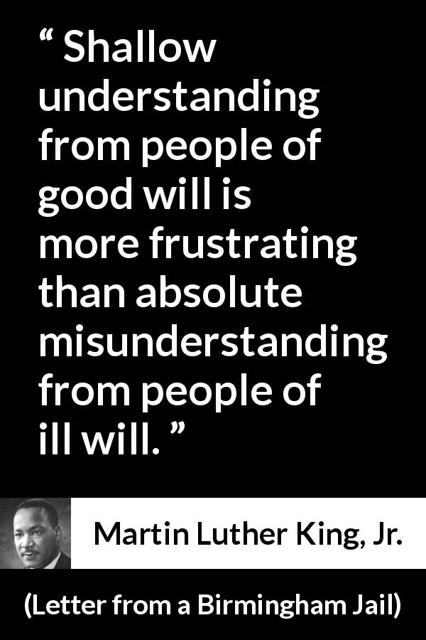 "Martin Luther King, Jr. about understanding (""Letter from a Birmingham Jail"", 16 April 1963) - Shallow understanding from people of good will is more frustrating than absolute misunderstanding from people of ill will."