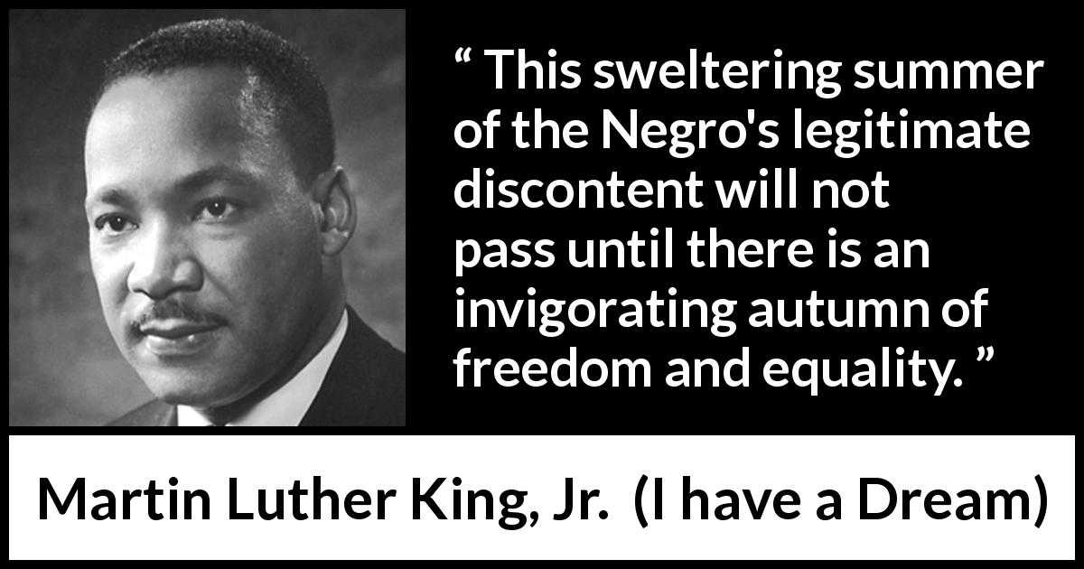 Martin Luther King, Jr. quote about freedom from I have a Dream (28 August 1963) - This sweltering summer of the Negro's legitimate discontent will not pass until there is an invigorating autumn of freedom and equality.