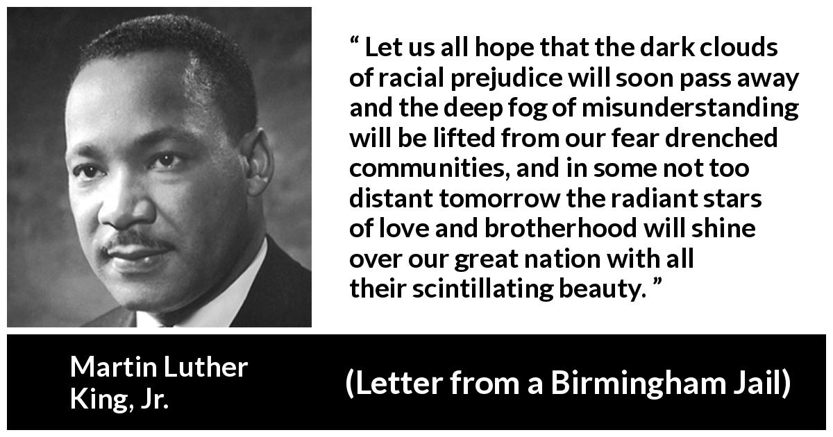 Martin Luther King, Jr. quote about hope from Letter from a Birmingham Jail (16 April 1963) - Let us all hope that the dark clouds of racial prejudice will soon pass away and the deep fog of misunderstanding will be lifted from our fear drenched communities, and in some not too distant tomorrow the radiant stars of love and brotherhood will shine over our great nation with all their scintillating beauty.