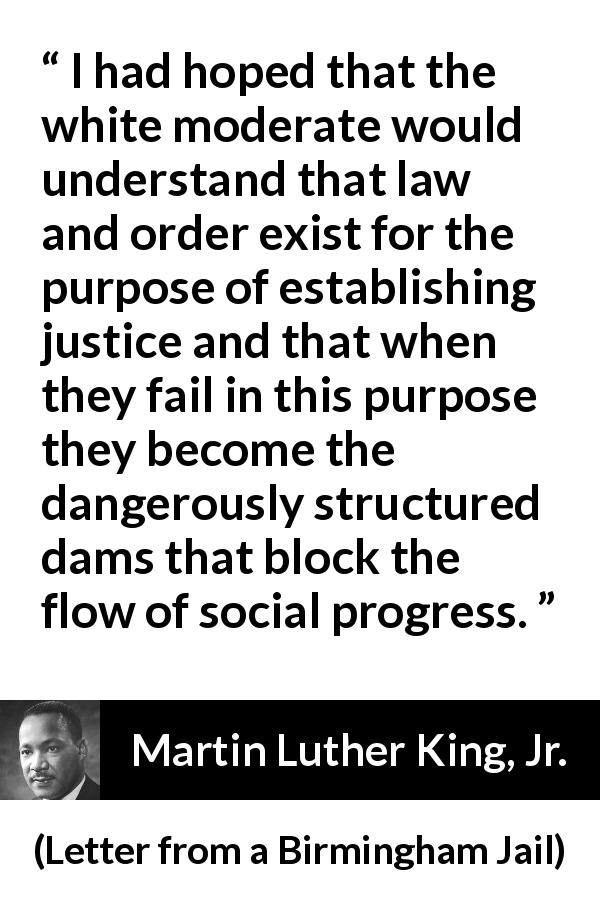 Martin Luther King, Jr. quote about justice from Letter from a Birmingham Jail (16 April 1963) - I had hoped that the white moderate would understand that law and order exist for the purpose of establishing justice and that when they fail in this purpose they become the dangerously structured dams that block the flow of social progress.