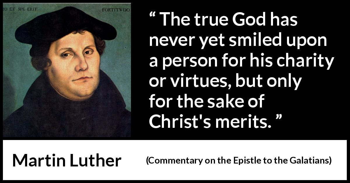 "Martin Luther about God (""Commentary on the Epistle to the Galatians"", 1535) - The true God has never yet smiled upon a person for his charity or virtues, but only for the sake of Christ's merits."
