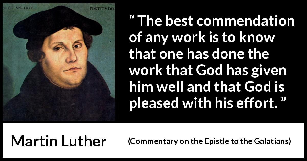 Martin Luther quote about God from Commentary on the Epistle to the Galatians (1535) - The best commendation of any work is to know that one has done the work that God has given him well and that God is pleased with his effort.