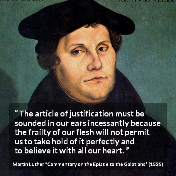 "Martin Luther about belief (""Commentary on the Epistle to the Galatians"", 1535) - The article of justification must be sounded in our ears incessantly because the frailty of our flesh will not permit us to take hold of it perfectly and to believe it with all our heart."