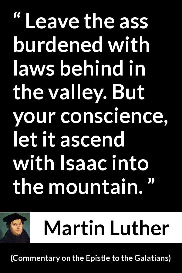 "Martin Luther about conscience (""Commentary on the Epistle to the Galatians"", 1535) - Leave the ass burdened with laws behind in the valley. But your conscience, let it ascend with Isaac into the mountain."