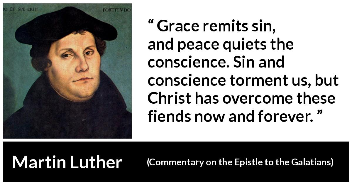 "Martin Luther about conscience (""Commentary on the Epistle to the Galatians"", 1535) - Grace remits sin, and peace quiets the conscience. Sin and conscience torment us, but Christ has overcome these fiends now and forever."