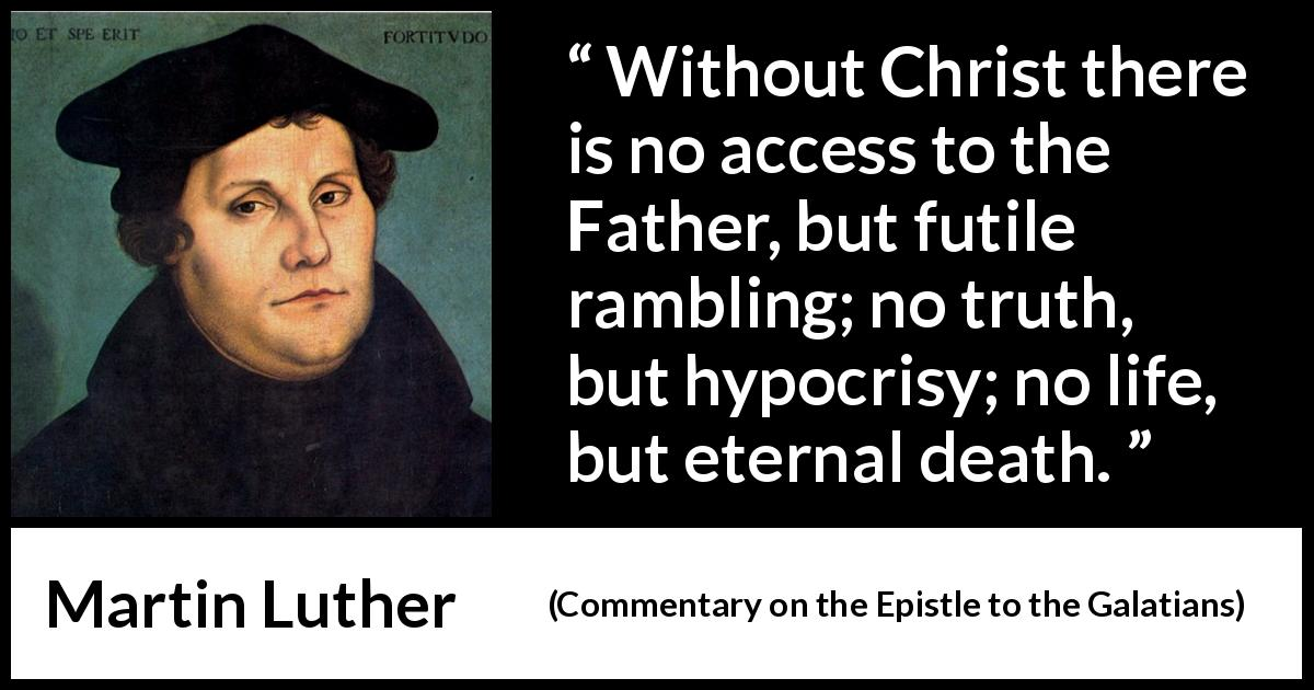 "Martin Luther about death (""Commentary on the Epistle to the Galatians"", 1535) - Without Christ there is no access to the Father, but futile rambling; no truth, but hypocrisy; no life, but eternal death."