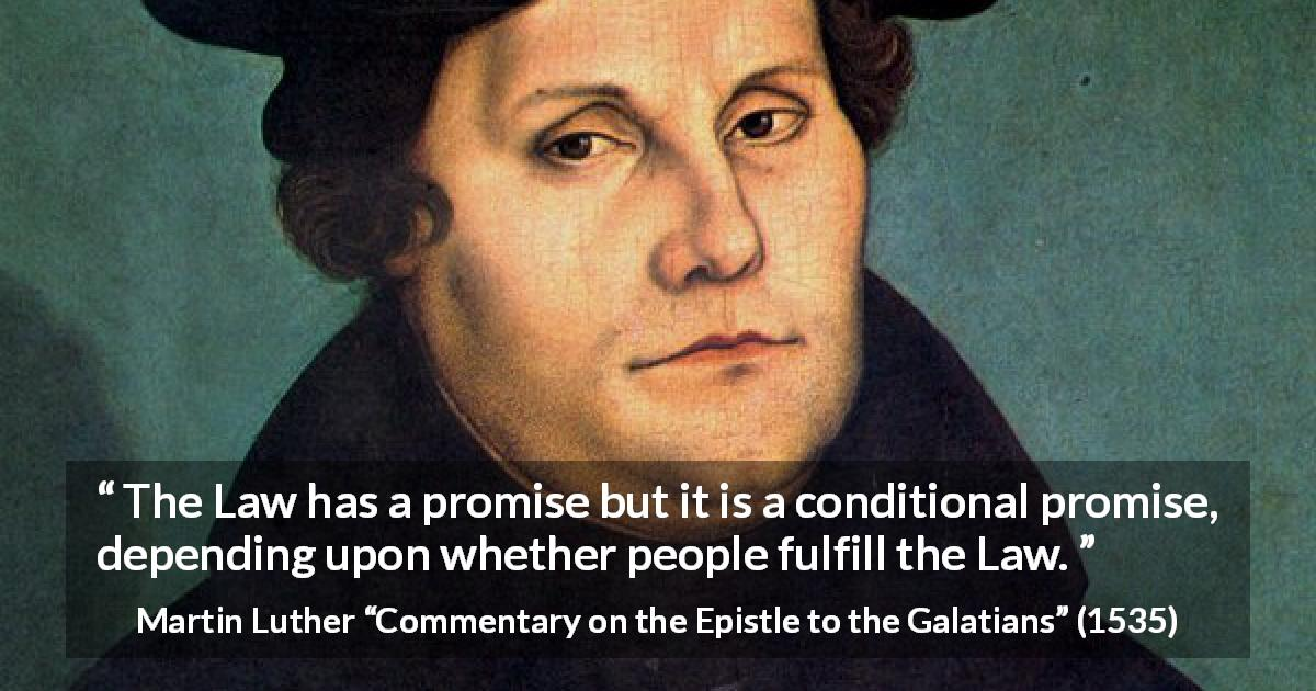 "Martin Luther about fulfillment (""Commentary on the Epistle to the Galatians"", 1535) - The Law has a promise but it is a conditional promise, depending upon whether people fulfill the Law."