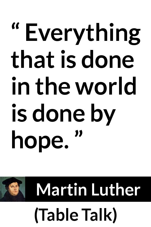 "Martin Luther about hope (""Table Talk"", 1566) - Everything that is done in the world is done by hope."